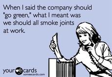 When I said the company should go green, what I meant was we should all smoke joints at work
