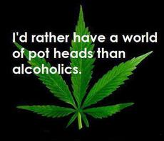 I'd rather have a world of pot heads than alcoholics