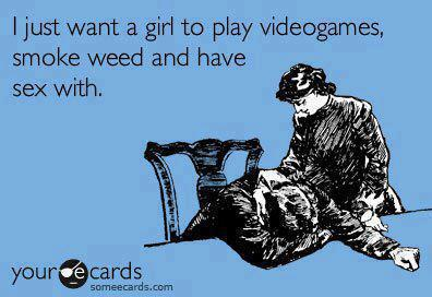 I just want to a girl to play videgogames, smoke weed and have sex with