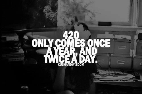 420 only comes once a year and twice a day