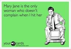 mary jane is the only woman who doesn't complain when I hit her