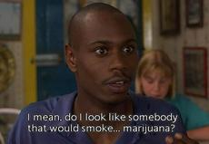 I mean, do I look like somebody that would smoke.. marijuana?