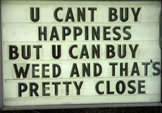 You can't buy happiness but you can buy weed and that's pretty close