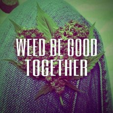 weed be good together