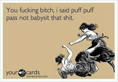 I said puff puff pass not babysit that shit