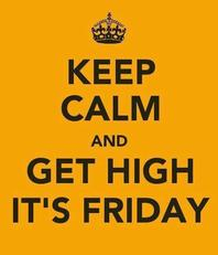 Keep calm and get high. It's friday